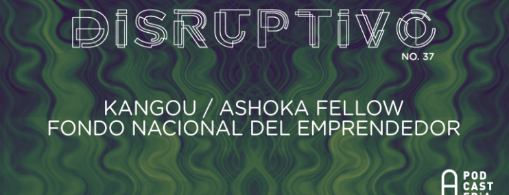 Disruptivo #37: Kangou, INADEM y Ashoka Fellows