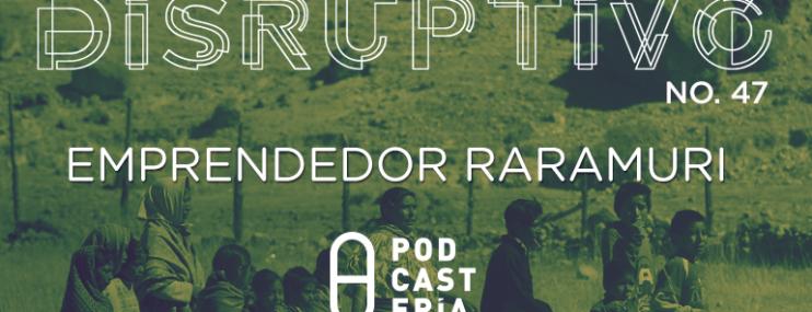 Disruptivo #47: Emprendedor Rarámuri