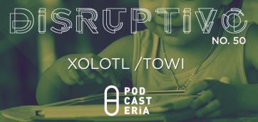 Disruptivo #50: Towi / Xólotl