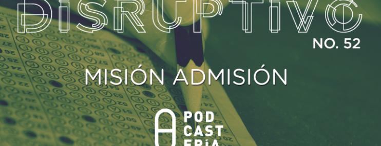 Disruptivo #52: Misión Admisión