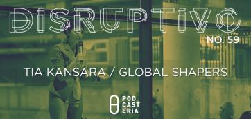 Disruptivo #59: Tia Kansara / Global Shapers