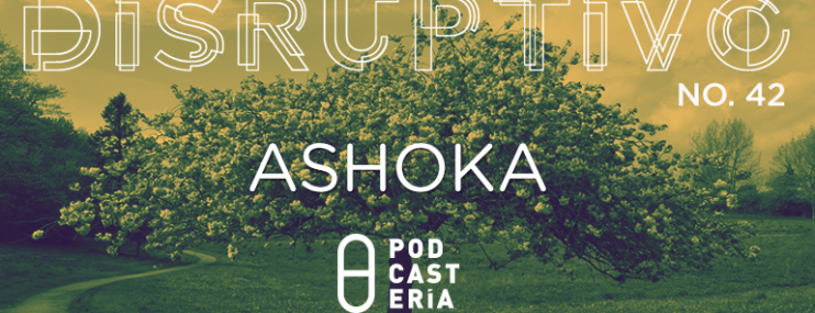 Disruptivo #42: Ashoka