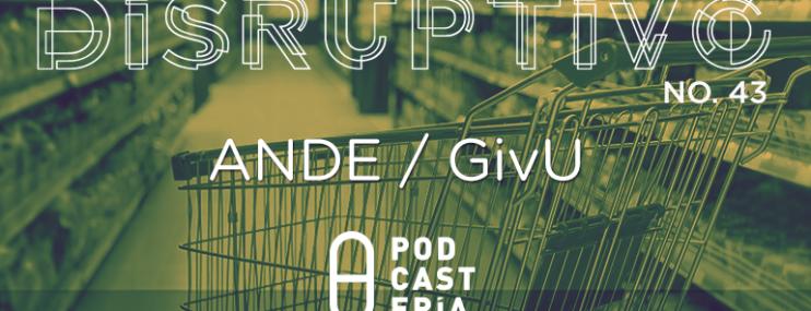 Disruptivo #43: ANDE / GivU